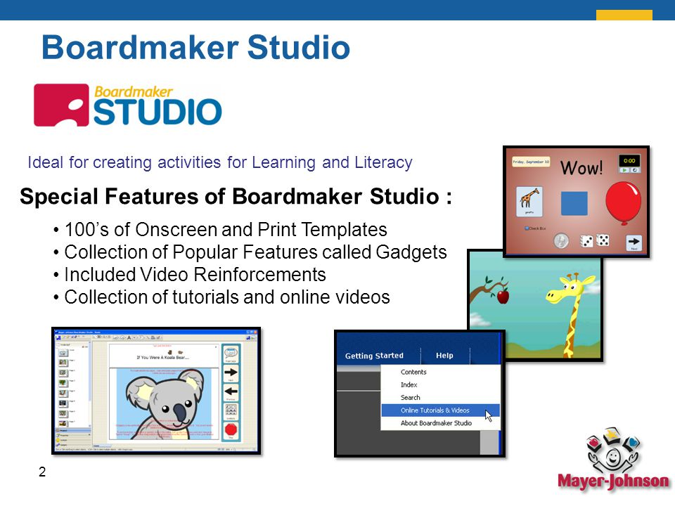 Boardmaker Studio Ideal for creating activities for Learning and Literacy Special Features of Boardmaker Studio : 100's of Onscreen and Print Templates Collection of Popular Features called Gadgets Included Video Reinforcements Collection of tutorials and online videos 2