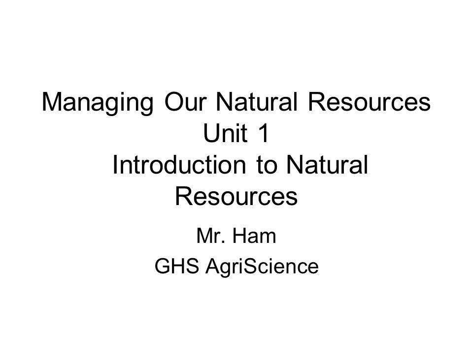 Managing Our Natural Resources Unit 1 Introduction to Natural Resources Mr. Ham GHS AgriScience