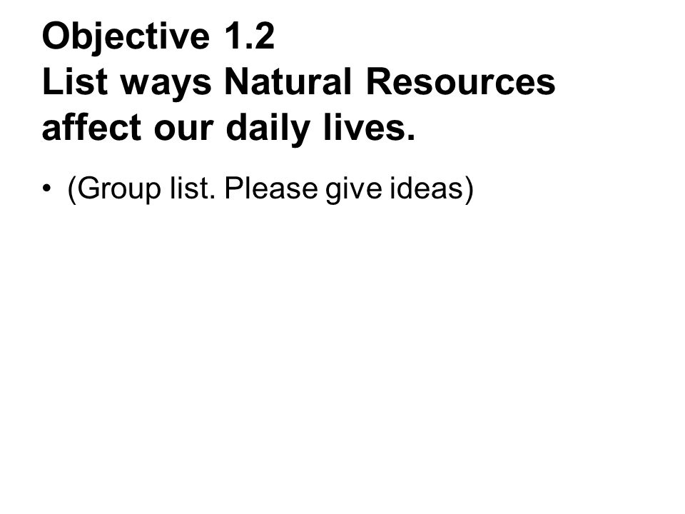 Objective 1.2 List ways Natural Resources affect our daily lives. (Group list. Please give ideas)