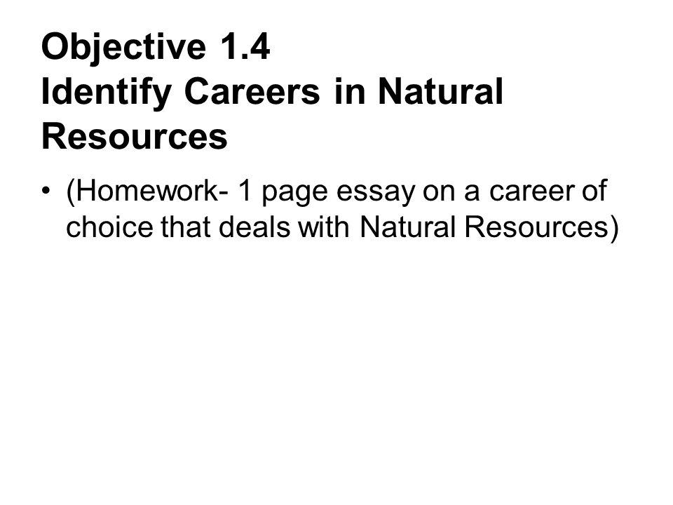 Objective 1.4 Identify Careers in Natural Resources (Homework- 1 page essay on a career of choice that deals with Natural Resources)