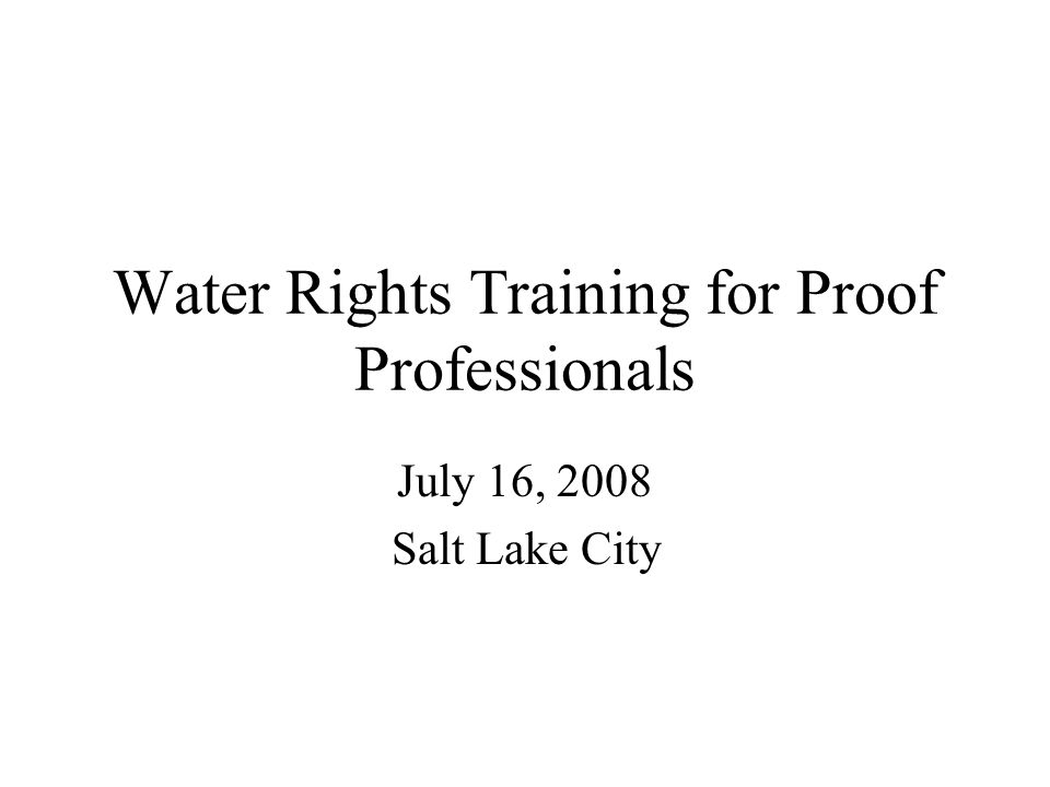 Water Rights Training for Proof Professionals July 16, 2008 Salt Lake City