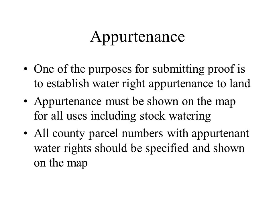 Appurtenance One of the purposes for submitting proof is to establish water right appurtenance to land Appurtenance must be shown on the map for all uses including stock watering All county parcel numbers with appurtenant water rights should be specified and shown on the map