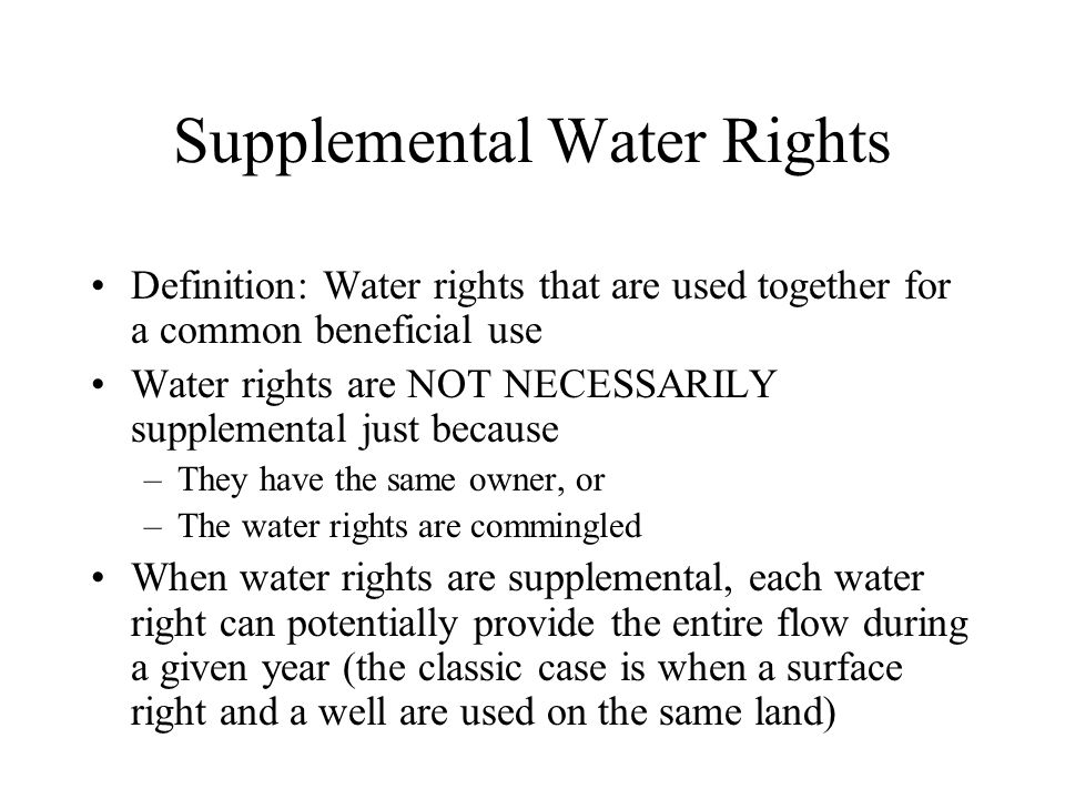 Supplemental Water Rights Definition: Water rights that are used together for a common beneficial use Water rights are NOT NECESSARILY supplemental just because –They have the same owner, or –The water rights are commingled When water rights are supplemental, each water right can potentially provide the entire flow during a given year (the classic case is when a surface right and a well are used on the same land)