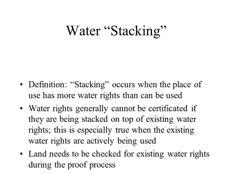 Water Stacking Definition: Stacking occurs when the place of use has more water rights than can be used Water rights generally cannot be certificated if they are being stacked on top of existing water rights; this is especially true when the existing water rights are actively being used Land needs to be checked for existing water rights during the proof process