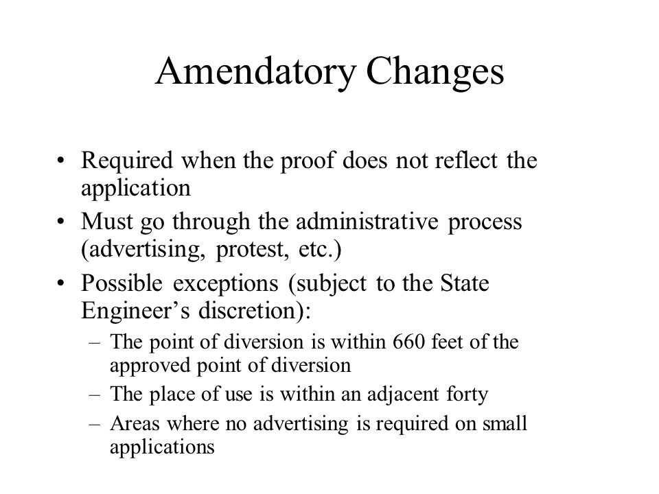 Amendatory Changes Required when the proof does not reflect the application Must go through the administrative process (advertising, protest, etc.) Possible exceptions (subject to the State Engineer's discretion): –The point of diversion is within 660 feet of the approved point of diversion –The place of use is within an adjacent forty –Areas where no advertising is required on small applications
