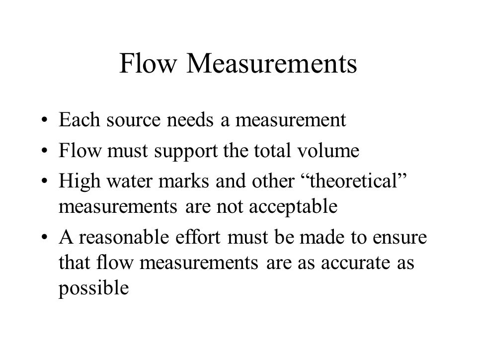 Flow Measurements Each source needs a measurement Flow must support the total volume High water marks and other theoretical measurements are not acceptable A reasonable effort must be made to ensure that flow measurements are as accurate as possible