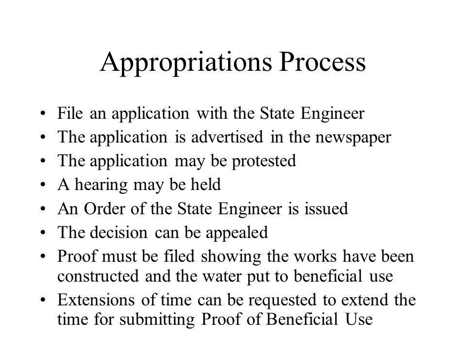 Appropriations Process File an application with the State Engineer The application is advertised in the newspaper The application may be protested A hearing may be held An Order of the State Engineer is issued The decision can be appealed Proof must be filed showing the works have been constructed and the water put to beneficial use Extensions of time can be requested to extend the time for submitting Proof of Beneficial Use