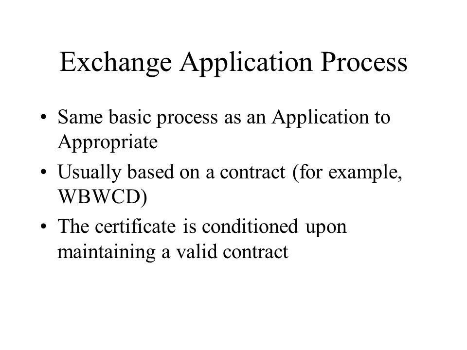 Exchange Application Process Same basic process as an Application to Appropriate Usually based on a contract (for example, WBWCD) The certificate is conditioned upon maintaining a valid contract