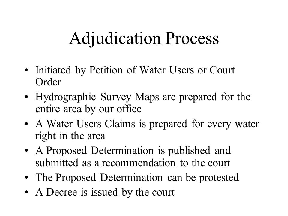 Adjudication Process Initiated by Petition of Water Users or Court Order Hydrographic Survey Maps are prepared for the entire area by our office A Water Users Claims is prepared for every water right in the area A Proposed Determination is published and submitted as a recommendation to the court The Proposed Determination can be protested A Decree is issued by the court