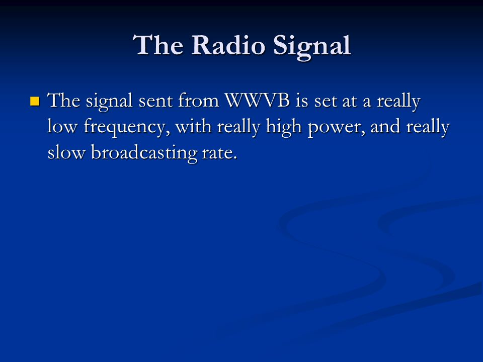 The Radio Signal The signal sent from WWVB is set at a really low frequency, with really high power, and really slow broadcasting rate.