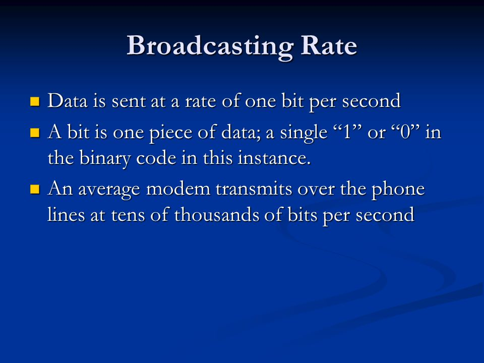 Broadcasting Rate Data is sent at a rate of one bit per second A bit is one piece of data; a single 1 or 0 in the binary code in this instance.