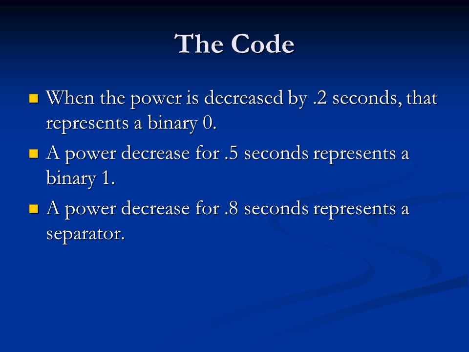 The Code When the power is decreased by.2 seconds, that represents a binary 0.