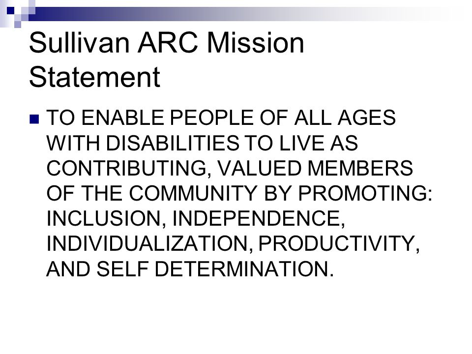 Sullivan ARC Mission Statement TO ENABLE PEOPLE OF ALL AGES WITH DISABILITIES TO LIVE AS CONTRIBUTING, VALUED MEMBERS OF THE COMMUNITY BY PROMOTING: INCLUSION, INDEPENDENCE, INDIVIDUALIZATION, PRODUCTIVITY, AND SELF DETERMINATION.