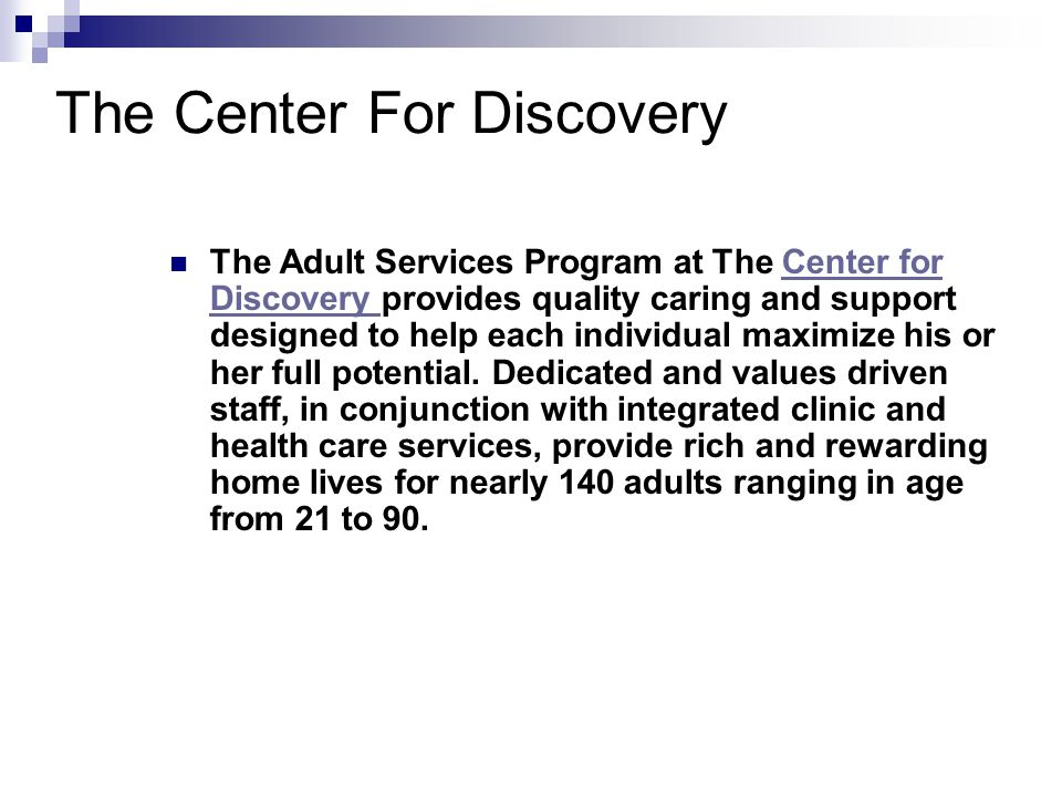 The Center For Discovery The Adult Services Program at The Center for Discovery provides quality caring and support designed to help each individual maximize his or her full potential.