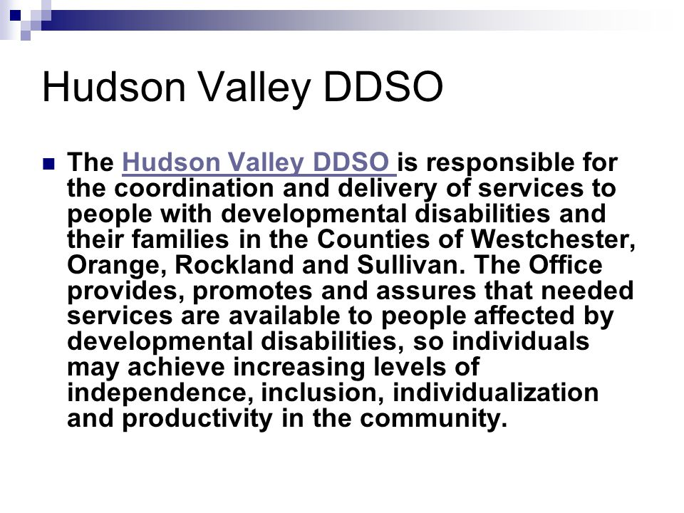 Hudson Valley DDSO The Hudson Valley DDSO is responsible for the coordination and delivery of services to people with developmental disabilities and their families in the Counties of Westchester, Orange, Rockland and Sullivan.