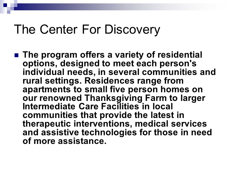 The Center For Discovery The program offers a variety of residential options, designed to meet each person s individual needs, in several communities and rural settings.