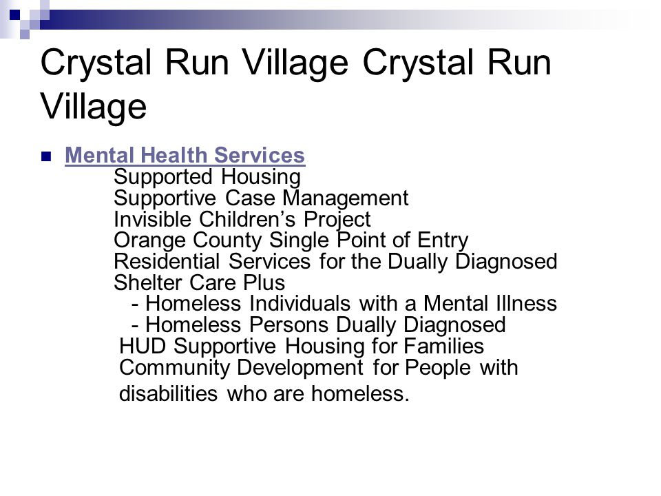 Crystal Run Village Mental Health Services Supported Housing Supportive Case Management Invisible Children's Project Orange County Single Point of Entry Residential Services for the Dually Diagnosed Shelter Care Plus - Homeless Individuals with a Mental Illness - Homeless Persons Dually Diagnosed HUD Supportive Housing for Families Community Development for People with Mental Health Services disabilities who are homeless.