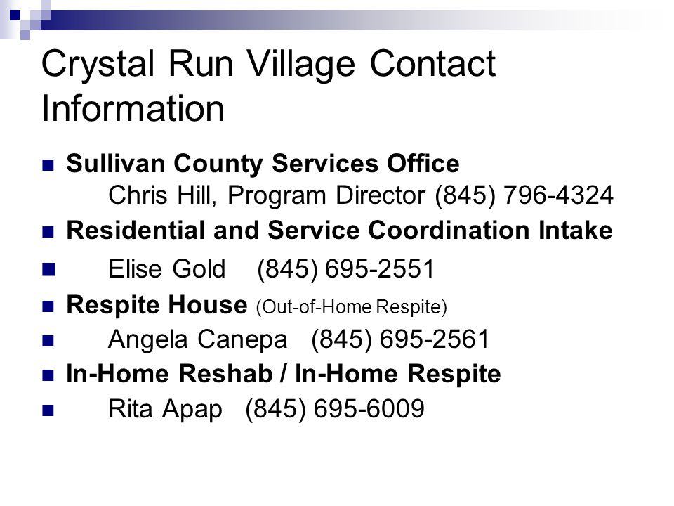 Crystal Run Village Contact Information Sullivan County Services Office Chris Hill, Program Director (845) 796-4324 Residential and Service Coordination Intake Elise Gold (845) 695-2551 Respite House (Out-of-Home Respite) Angela Canepa (845) 695-2561 In-Home Reshab / In-Home Respite Rita Apap (845) 695-6009