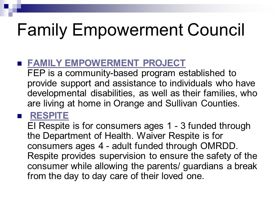 Family Empowerment Council FAMILY EMPOWERMENT PROJECT FEP is a community-based program established to provide support and assistance to individuals who have developmental disabilities, as well as their families, who are living at home in Orange and Sullivan Counties.