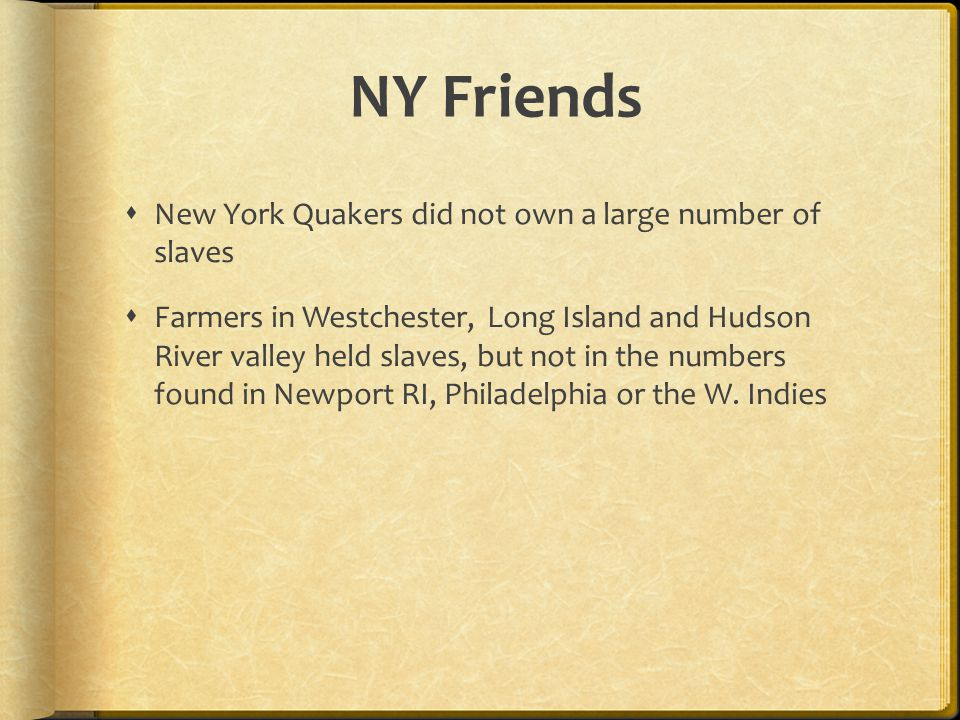 NY Friends  New York Quakers did not own a large number of slaves  Farmers in Westchester, Long Island and Hudson River valley held slaves, but not in the numbers found in Newport RI, Philadelphia or the W.