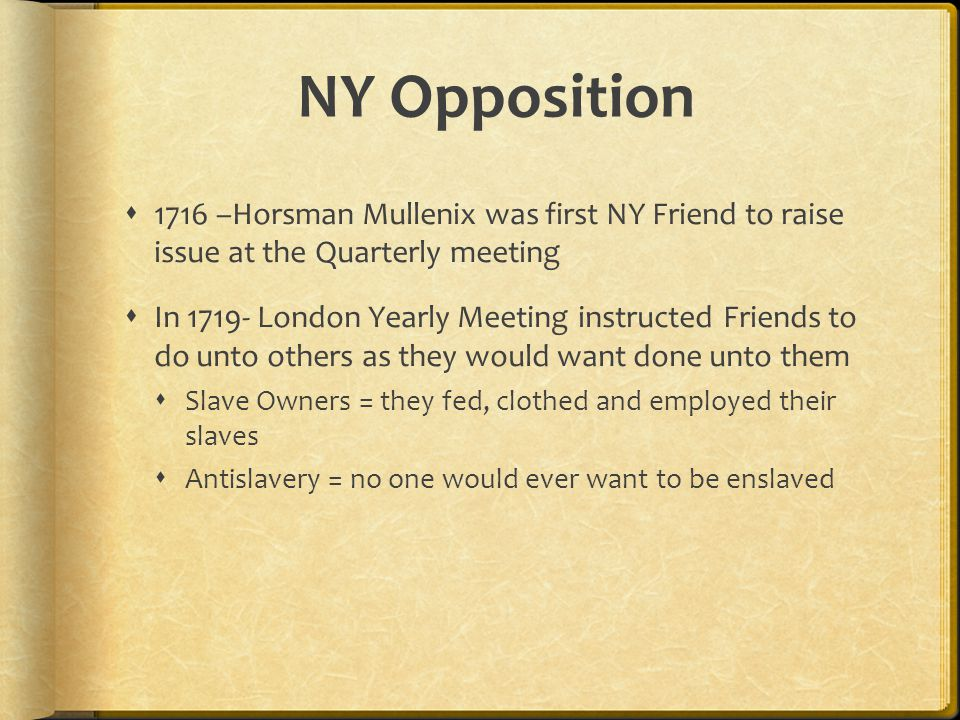 NY Opposition  1716 –Horsman Mullenix was first NY Friend to raise issue at the Quarterly meeting  In 1719- London Yearly Meeting instructed Friends to do unto others as they would want done unto them  Slave Owners = they fed, clothed and employed their slaves  Antislavery = no one would ever want to be enslaved