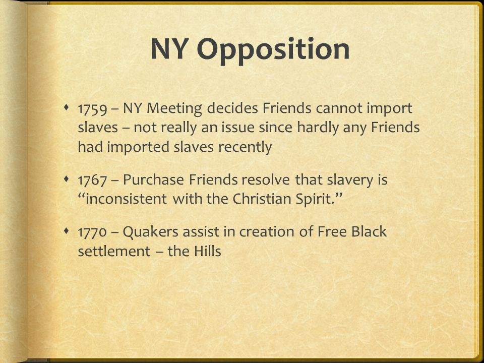 NY Opposition  1759 – NY Meeting decides Friends cannot import slaves – not really an issue since hardly any Friends had imported slaves recently  1767 – Purchase Friends resolve that slavery is inconsistent with the Christian Spirit.  1770 – Quakers assist in creation of Free Black settlement – the Hills
