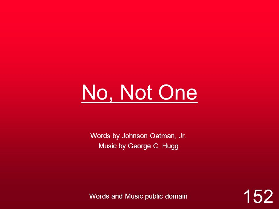 No, Not One Words by Johnson Oatman, Jr. Music by George C. Hugg Words and Music public domain 152