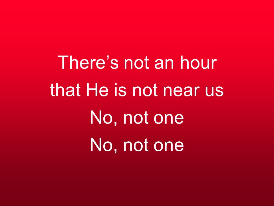 There's not an hour that He is not near us No, not one No, not one