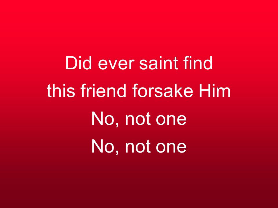 Did ever saint find this friend forsake Him No, not one No, not one