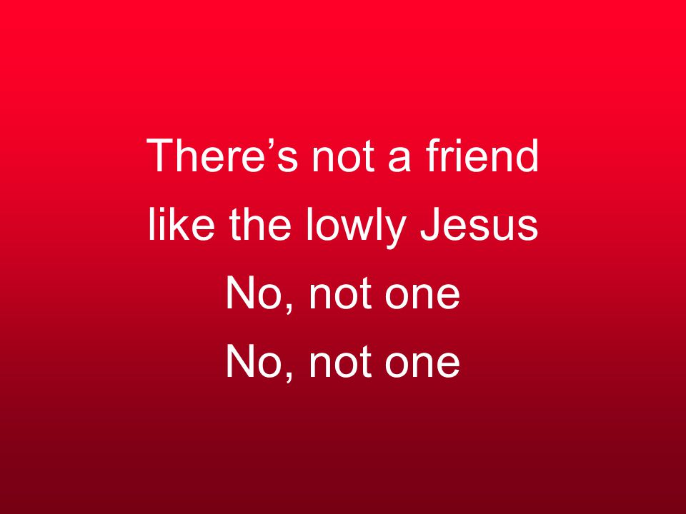 There's not a friend like the lowly Jesus No, not one No, not one