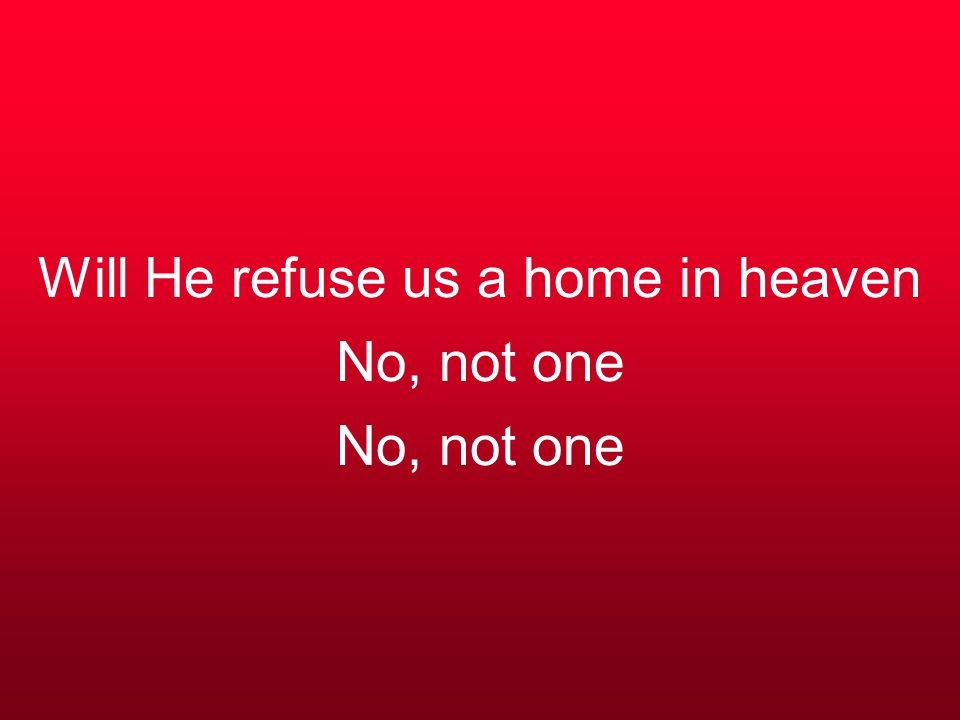 Will He refuse us a home in heaven No, not one No, not one
