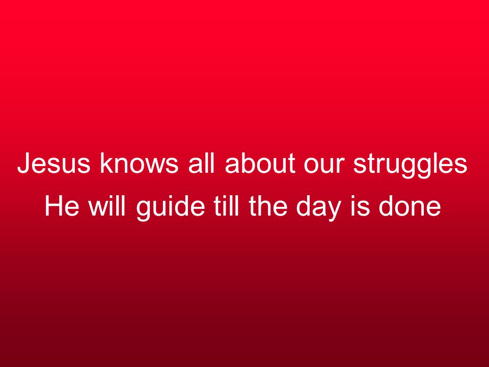 Jesus knows all about our struggles He will guide till the day is done