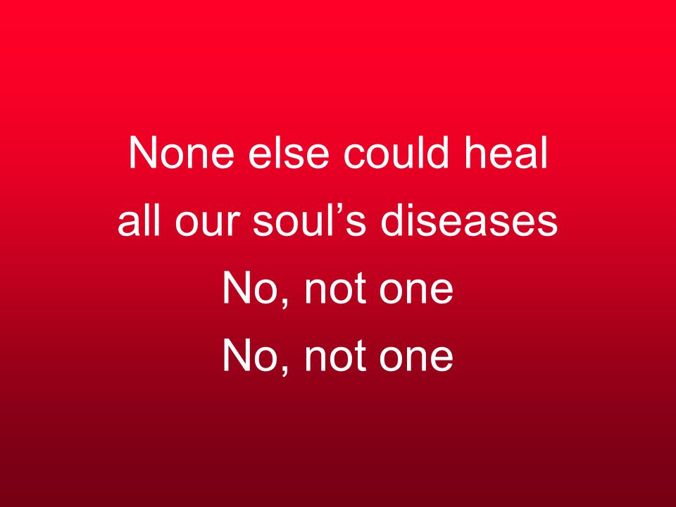 None else could heal all our soul's diseases No, not one No, not one