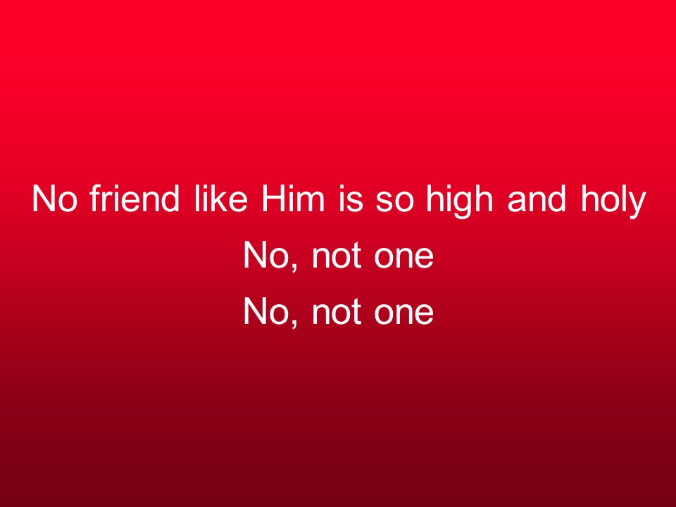 No friend like Him is so high and holy No, not one No, not one
