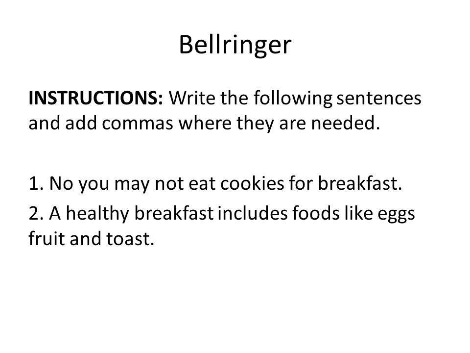 Bellringer INSTRUCTIONS: Write the following sentences and add commas where they are needed.