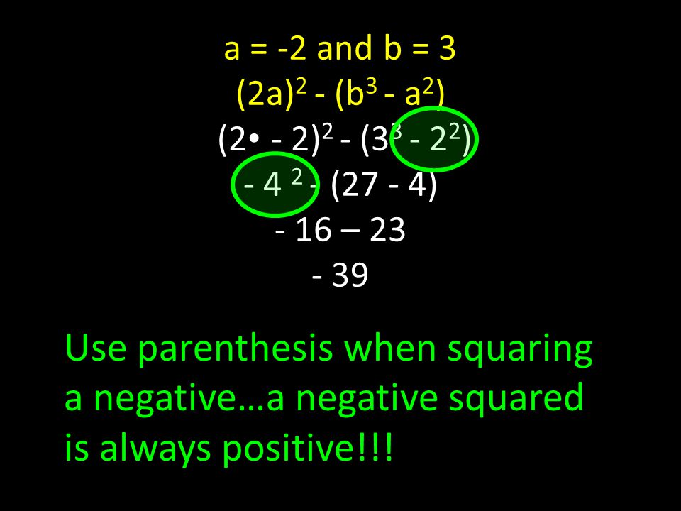 a = -2 and b = 3 (2a) 2 - (b 3 - a 2 ) (2 - 2) 2 - (3 3 - 2 2 ) - 4 2 - (27 - 4) - 16 – 23 - 39 Use parenthesis when squaring a negative…a negative squared is always positive!!!