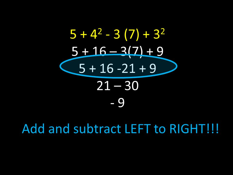 5 + 4 2 - 3 (7) + 3 2 5 + 16 – 3(7) + 9 5 + 16 -21 + 9 21 – 30 - 9 Add and subtract LEFT to RIGHT!!!