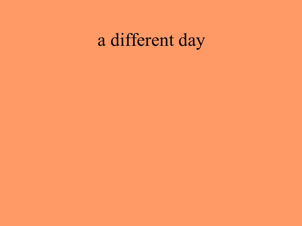 a different day