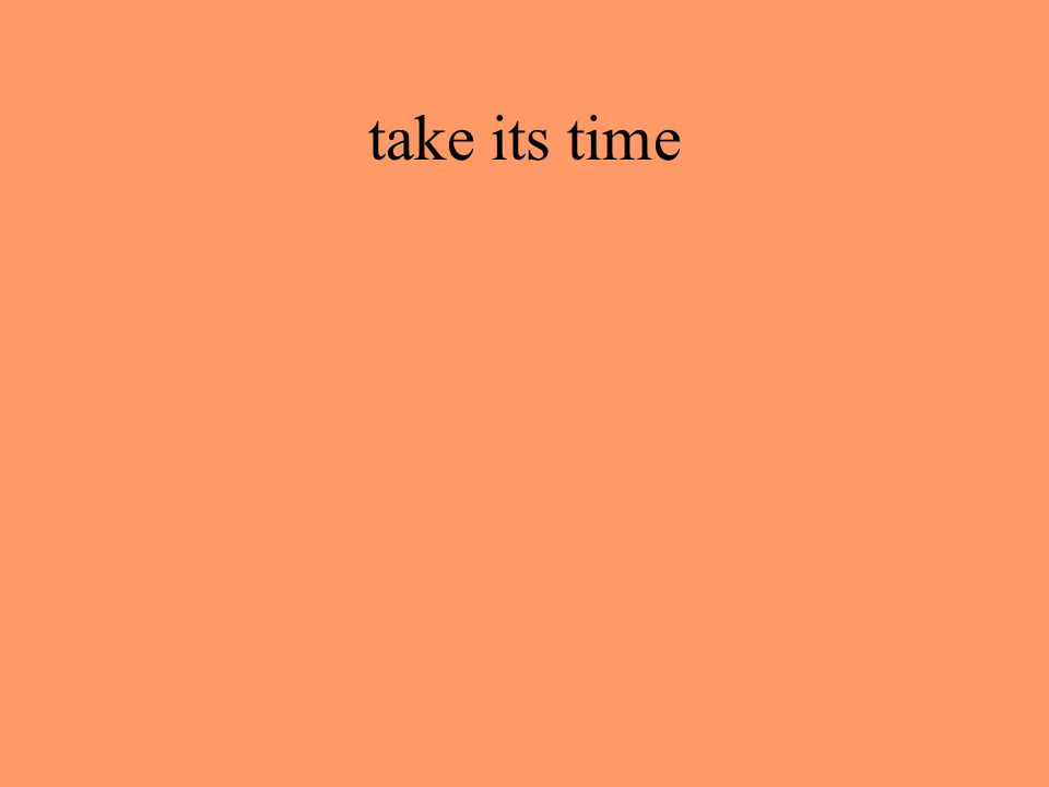 take its time