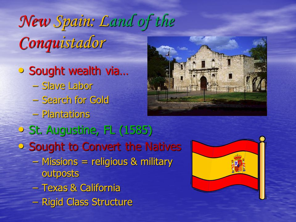New Spain: Land of the Conquistador Sought wealth via… Sought wealth via… –Slave Labor –Search for Gold –Plantations St.