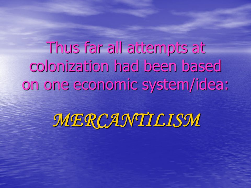 Thus far all attempts at colonization had been based on one economic system/idea: MERCANTILISM