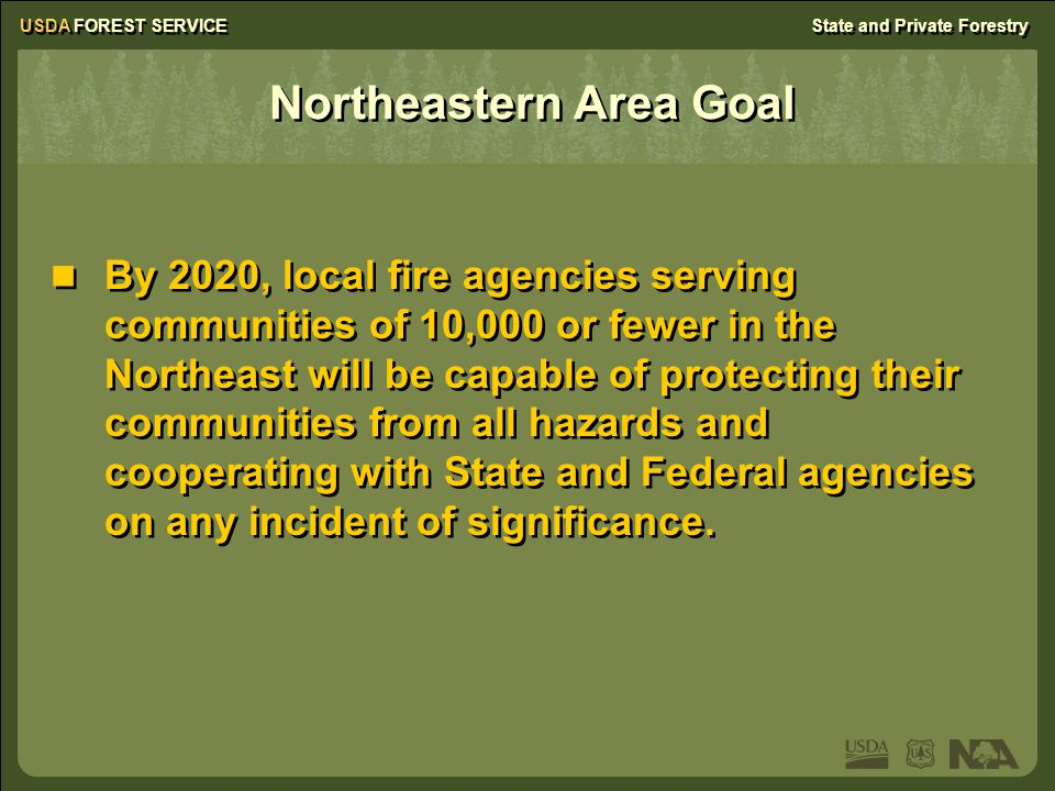 Northeastern Area Goal By 2020, local fire agencies serving communities of 10,000 or fewer in the Northeast will be capable of protecting their communities from all hazards and cooperating with State and Federal agencies on any incident of significance.