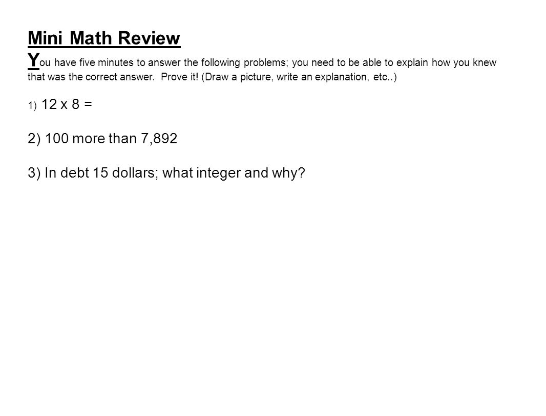 Mini Math Review Y ou have five minutes to answer the following problems; you need to be able to explain how you knew that was the correct answer.