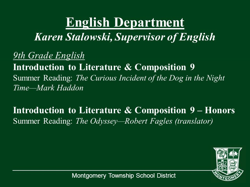 Montgomery Township School District English Department Karen Stalowski, Supervisor of English 9th Grade English Introduction to Literature & Composition 9 Summer Reading: The Curious Incident of the Dog in the Night Time—Mark Haddon Introduction to Literature & Composition 9 – Honors Summer Reading: The Odyssey—Robert Fagles (translator)