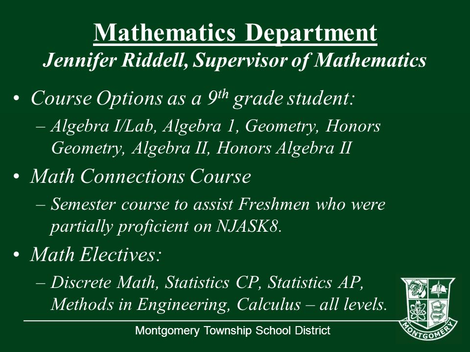 Montgomery Township School District Mathematics Department Jennifer Riddell, Supervisor of Mathematics Course Options as a 9 th grade student: –Algebra I/Lab, Algebra 1, Geometry, Honors Geometry, Algebra II, Honors Algebra II Math Connections Course –Semester course to assist Freshmen who were partially proficient on NJASK8.