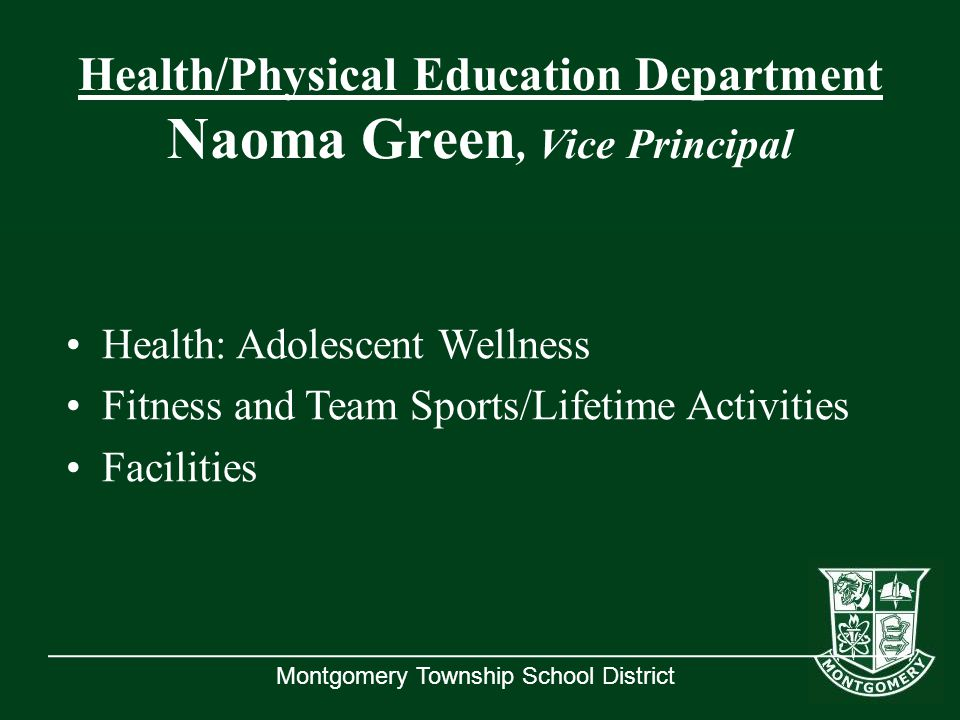 Montgomery Township School District Health/Physical Education Department Naoma Green, Vice Principal Health: Adolescent Wellness Fitness and Team Sports/Lifetime Activities Facilities