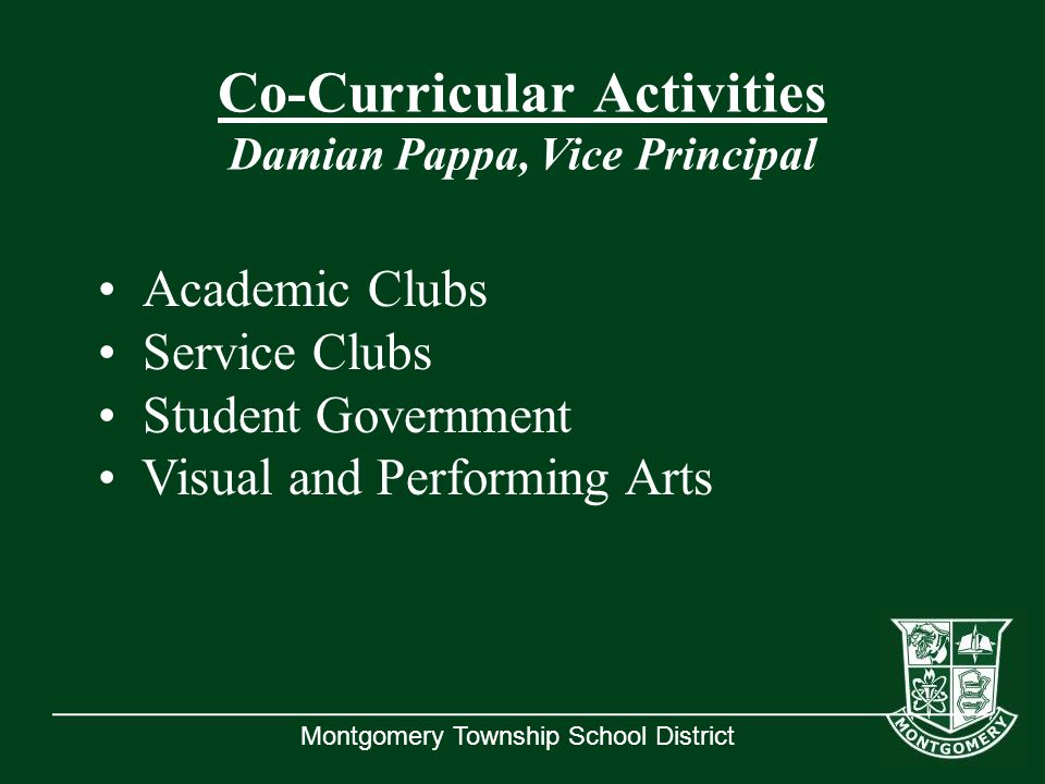 Montgomery Township School District Co-Curricular Activities Damian Pappa, Vice Principal Academic Clubs Service Clubs Student Government Visual and Performing Arts