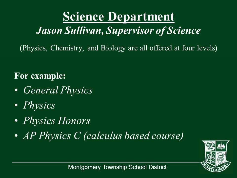 Montgomery Township School District Science Department Jason Sullivan, Supervisor of Science (Physics, Chemistry, and Biology are all offered at four levels) For example: General Physics Physics Physics Honors AP Physics C (calculus based course)
