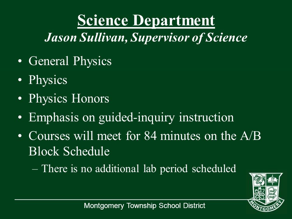 Montgomery Township School District Science Department Jason Sullivan, Supervisor of Science General Physics Physics Physics Honors Emphasis on guided-inquiry instruction Courses will meet for 84 minutes on the A/B Block Schedule –There is no additional lab period scheduled