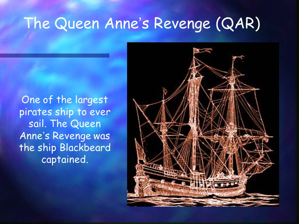 The Queen Anne ' s Revenge (QAR) One of the largest pirates ship to ever sail.